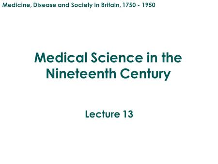Medical Science in the Nineteenth Century Lecture 13 Medicine, Disease and Society in Britain, 1750 - 1950.
