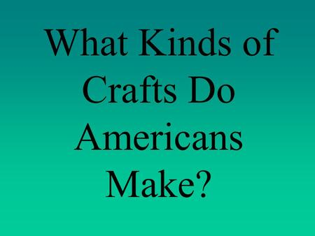 What Kinds of Crafts Do Americans Make? What Kinds of Crafts do Mexicans Make?