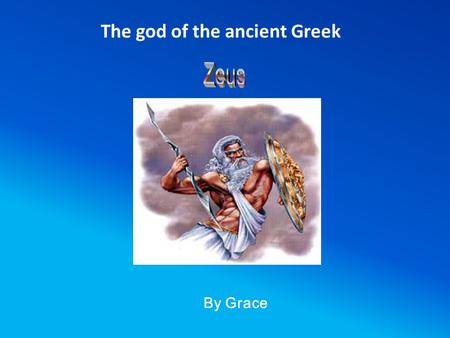 By Grace The god of the ancient Greek Who was Zeus? 1. Greek god of the sky, heavens and the earth. He was also king of the gods where he ruled with.