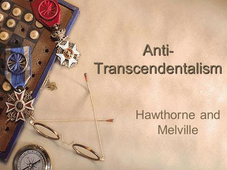 Anti - Transcendentalism Hawthorne and Melville. The Darker Visions  Not all authors of the period as thought-provoking as the transcendentalists. 
