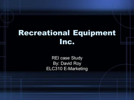 Recreational Equipment Inc. REI case Study By: David Roy ELC310 E-Marketing.