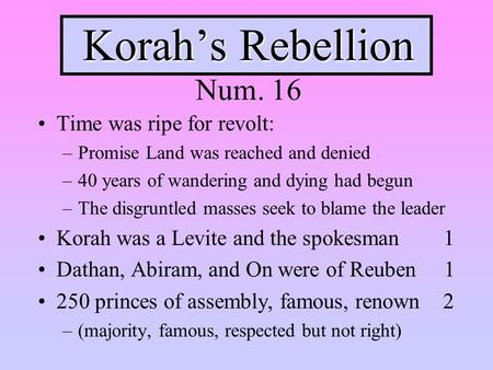 Korah's Rebellion Korah's Rebellion Num. 16 Time was ripe for revolt: –Promise Land was reached and denied –40 years of wandering and dying had begun –The.