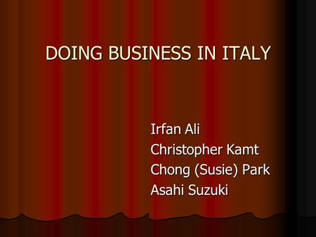 DOING BUSINESS IN ITALY Irfan Ali Irfan Ali Christopher Kamt Christopher Kamt Chong (Susie) Park Chong (Susie) Park Asahi Suzuki Asahi Suzuki.