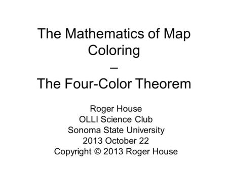 The Mathematics of Map Coloring – The Four-Color Theorem Roger House OLLI Science Club Sonoma State University 2013 October 22 Copyright © 2013 Roger House.