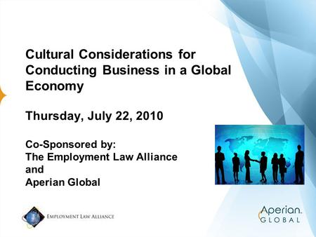 Cultural Considerations for Conducting Business in a Global Economy Thursday, July 22, 2010 Co-Sponsored by: The Employment Law Alliance and Aperian Global.