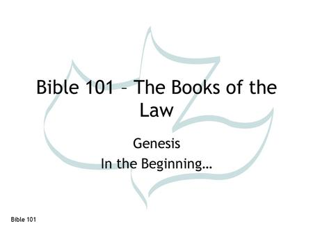 Bible 101 Bible 101 – The Books of the Law Genesis In the Beginning…
