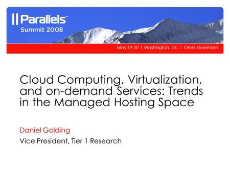 May 19-20 l Washington, DC l Omni Shoreham Cloud Computing, Virtualization, and on-demand Services: Trends in the Managed Hosting Space Daniel Golding.