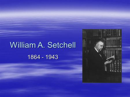 William A. Setchell 1864 - 1943. Personal Background  Born in Norwich, Connecticut on April 15, 1864  His father was a prisoner of the Confederate army.