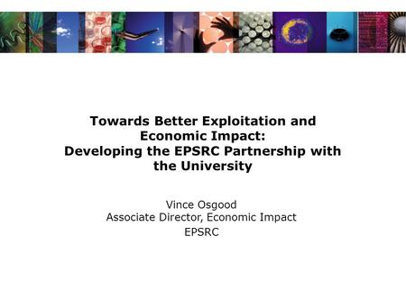 Towards Better Exploitation and Economic Impact: Developing the EPSRC Partnership with the University Vince Osgood Associate Director, Economic Impact.