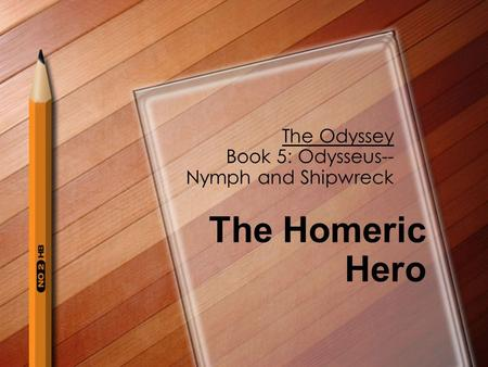 The Odyssey Book 5: Odysseus-- Nymph and Shipwreck The Homeric Hero.