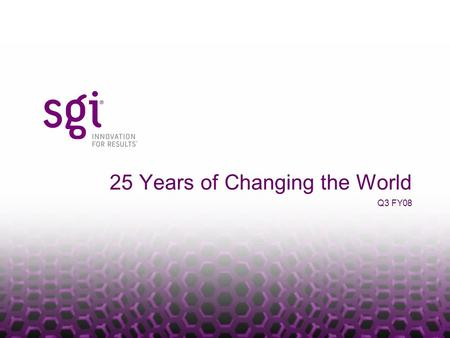 25 Years of Changing the World Q3 FY08. SGI PROPRIETARY Who Is SGI Our people provide the best compute, storage and visualization solutions on the planet…