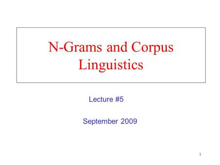 1 N-Grams and Corpus Linguistics September 2009 Lecture #5.