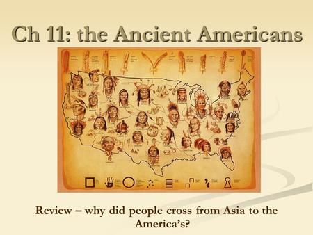 Ch 11: the Ancient Americans Review – why did people cross from Asia to the America's?