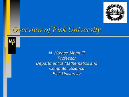 MS I Overview of Fisk University N. Horace Mann III Professor Department of Mathematics and Computer Science Fisk University.