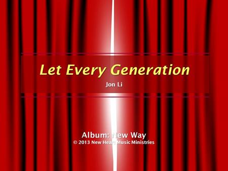 Let Every Generation Jon Li Album: New Way © 2013 New Heart Music Ministries.