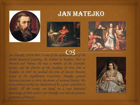 Jan Matejko /1838-1893/ is one of the representatives of the Polish historical painting. He studied in Kraków, then in Munich and Vienna. He was a member.