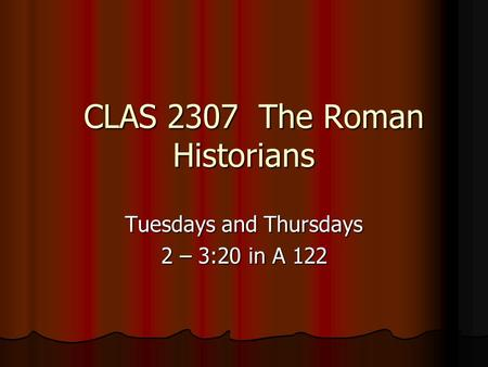 CLAS 2307 The Roman Historians CLAS 2307 The Roman Historians Tuesdays and Thursdays 2 – 3:20 in A 122.