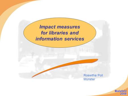 Impact measures for libraries and information services Roswitha Poll Münster Bielefeld 2006 Bielefeld 2006.