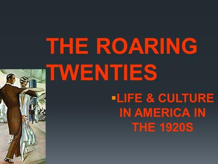  LIFE & CULTURE IN AMERICA IN THE 1920S THE ROARING TWENTIES.