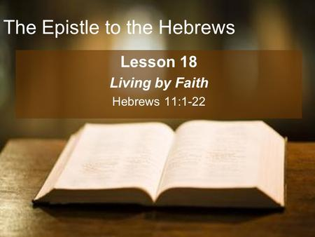 The Epistle to the Hebrews Lesson 18 Living by Faith Hebrews 11:1-22.