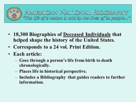 Deceased18,300 Biographies of Deceased Individuals that helped shape the history of the United States. Corresponds to a 24 vol. Print Edition. Each article:
