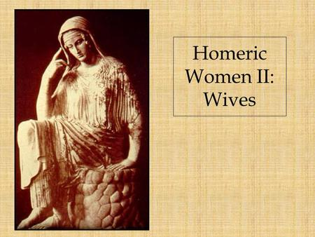 Homeric Women II: Wives. Married women spin and weave …