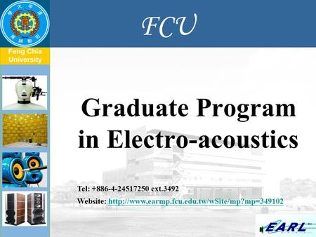 Feng Chia University FCU Graduate Program in Electro-acoustics Tel: +886-4-24517250 ext.3492 Website: