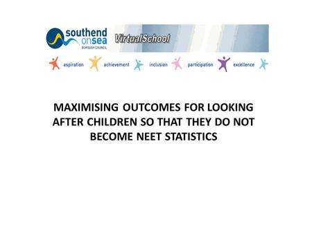 MAXIMISING OUTCOMES FOR LOOKING AFTER CHILDREN SO THAT THEY DO NOT BECOME NEET STATISTICS.