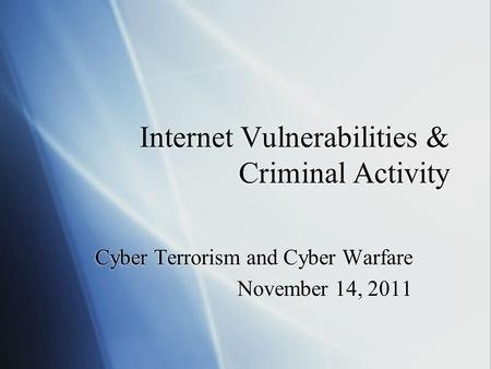 Internet Vulnerabilities & Criminal Activity Cyber Terrorism and Cyber Warfare November 14, 2011 Cyber Terrorism and Cyber Warfare November 14, 2011.