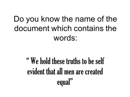 "Do you know the name of the document which contains the words: "" We hold these truths to be self evident that all men are created equal"""