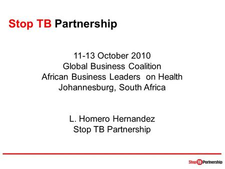 Stop TB Partnership 11-13 October 2010 Global Business Coalition African Business Leaders on Health Johannesburg, South Africa L. Homero Hernandez Stop.
