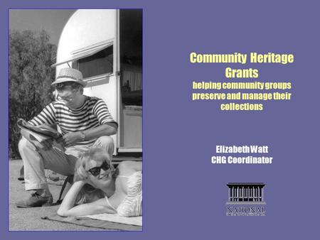 Community Heritage Grants helping community groups preserve and manage their collections Elizabeth Watt CHG Coordinator.