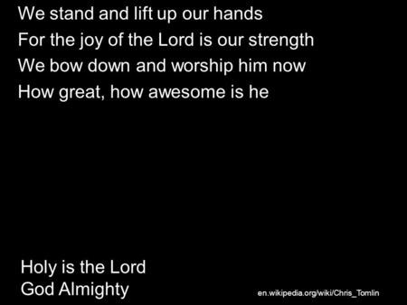 Holy is the Lord God Almighty We stand and lift up our hands For the joy of the Lord is our strength We bow down and worship him now How great, how awesome.