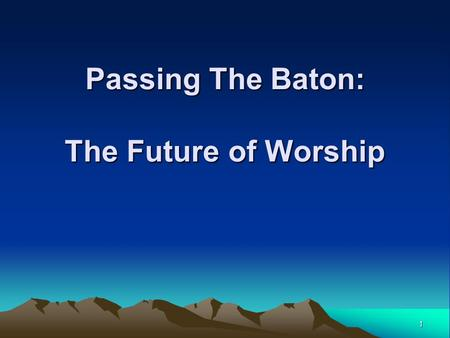 1 Passing The Baton: The Future of Worship. 2 The Future of Worship  What is the Future of Worship? 1.What are the values we are passing on to the next.