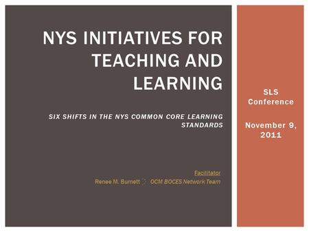 SLS Conference November 9, 2011 NYS INITIATIVES FOR TEACHING AND LEARNING SIX SHIFTS IN THE NYS COMMON CORE LEARNING STANDARDS Facilitator Renee M. Burnett.