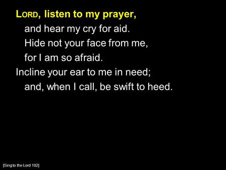 L ORD, listen to my prayer, and hear my cry for aid. Hide not your face from me, for I am so afraid. Incline your ear to me in need; and, when I call,