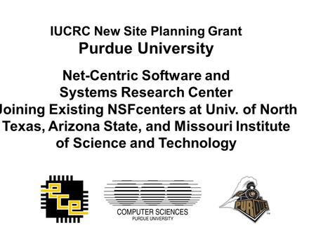 IUCRC New Site Planning Grant Purdue University Net-Centric Software and Systems Research Center Joining Existing NSFcenters at Univ. of North Texas, Arizona.