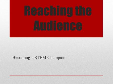 Reaching the Audience Becoming a STEM Champion. Primary Task of the Champion Influence educators to increase student exposure to integrated STEM education.