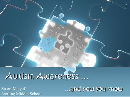 Autism Awareness … …and now you know Susan Matyuf Sterling Middle School.