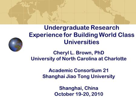 Undergraduate Research Experience for Building World Class Universities Cheryl L. Brown, PhD University of North Carolina at Charlotte Academic Consortium.