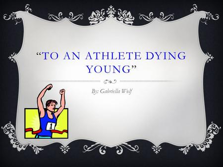 """TO AN ATHLETE DYING YOUNG"" By: Gabriella Wolf. FAMILY LIFE  The eldest of seven children in a family was born in 1859 in Fockbury, Worcestershire, England."