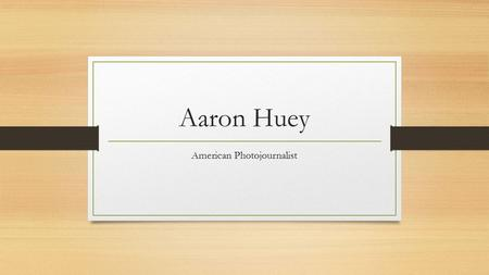 Aaron Huey American Photojournalist. Photojournalism Photojournalism is a particular form of journalism. A photojournalist travels to the site of interest.