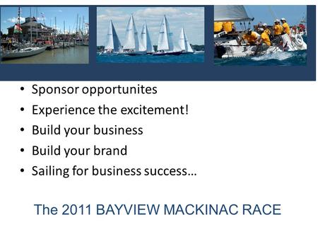 The 2011 BAYVIEW MACKINAC RACE Sponsor opportunites Experience the excitement! Build your business Build your brand Sailing for business success…