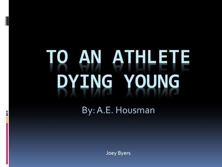housman s to an athlete dying young Text: the time you won your town the race we chaired you through the market-place man and boy stood cheering by, and home we brought you shoulder-high.