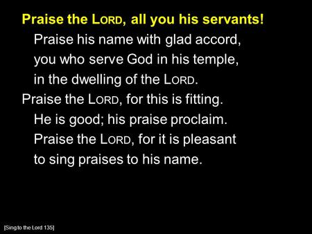 Praise the L ORD, all you his servants! Praise his name with glad accord, you who serve God in his temple, in the dwelling of the L ORD. Praise the L ORD,