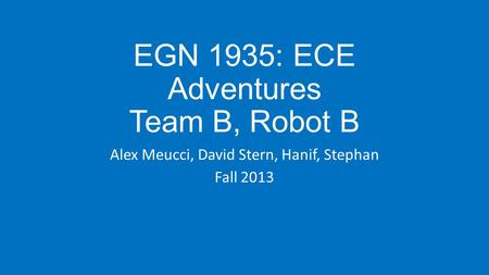 EGN 1935: ECE Adventures Team B, Robot B Alex Meucci, David Stern, Hanif, Stephan Fall 2013.