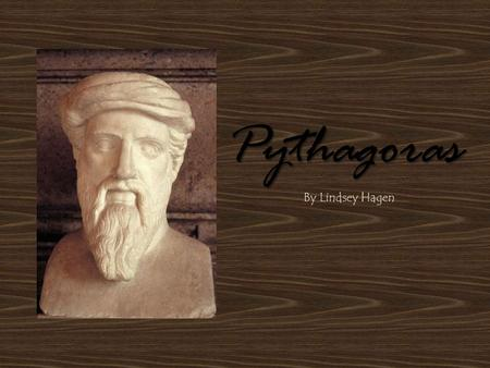 Pythagoras By Lindsey Hagen. Preface Pythagoras wrote nothing, and no one else wrote about him during his time; during first centuries BC he was seen.
