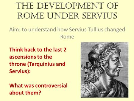 The development of Rome under Servius Aim: to understand how Servius Tullius changed Rome Think back to the last 2 ascensions to the throne (Tarquinius.