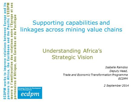 Understanding Africa's Strategic Vision 2 September 2014 Supporting capabilities and linkages across mining value chains Isabelle Ramdoo Deputy Head, Trade.