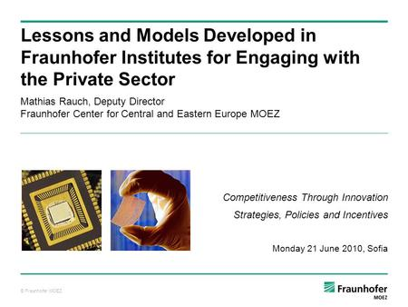 © Fraunhofer MOEZ Mathias Rauch, Deputy Director Fraunhofer Center for Central and Eastern Europe MOEZ Lessons and Models Developed in Fraunhofer Institutes.